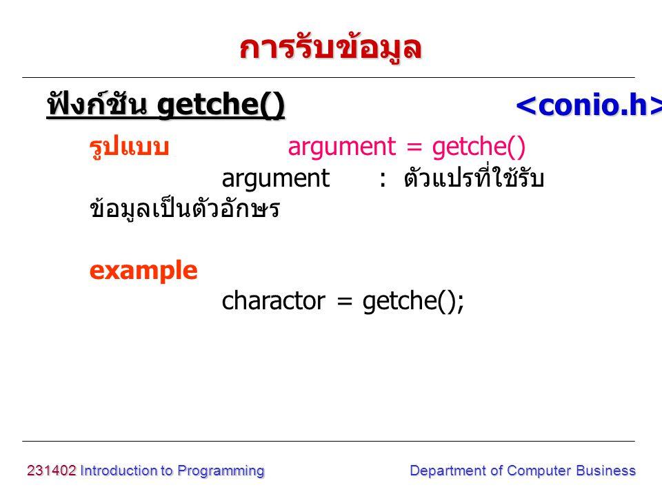231402 Introduction to Programming Department of Computer Business การรับข้อมูล รูปแบบ argument = getch() argument : ตัวแปรที่ใช้รับ ข้อมูลเป็นตัวอักษร example charactor = getch(); ฟังก์ชัน getch() <conio.h>