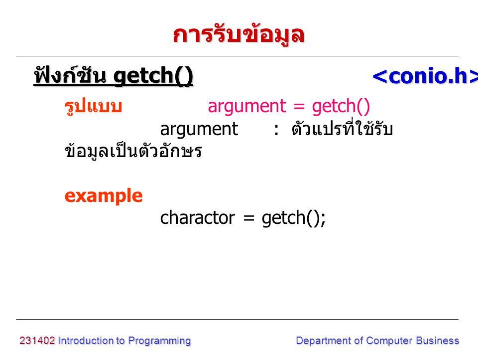 231402 Introduction to Programming Department of Computer Business การรับข้อมูล รูปแบบ gets(argument) argument : ตัวแปรที่ใช้รับ ข้อมูลเป็นข้อความ example gets(charactor); ฟังก์ชัน gets() <conio.h>