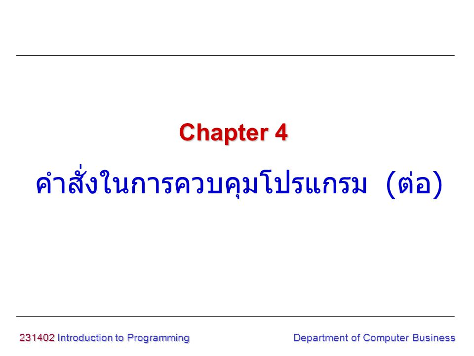 231402 Introduction to Programming คำสั่งในการควบคุมโปรแกรม ( ต่อ ) Chapter 4 Department of Computer Business