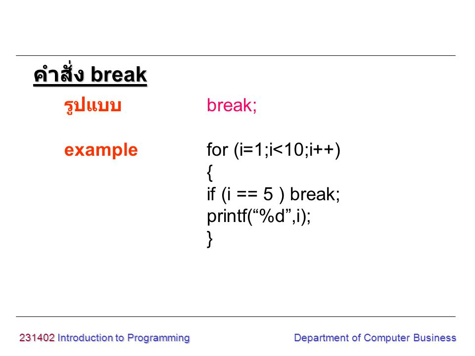 231402 Introduction to Programming Department of Computer Business รูปแบบ break; examplefor (i=1;i<10;i++) { if (i == 5 ) break; printf( %d ,i); } คำสั่ง break