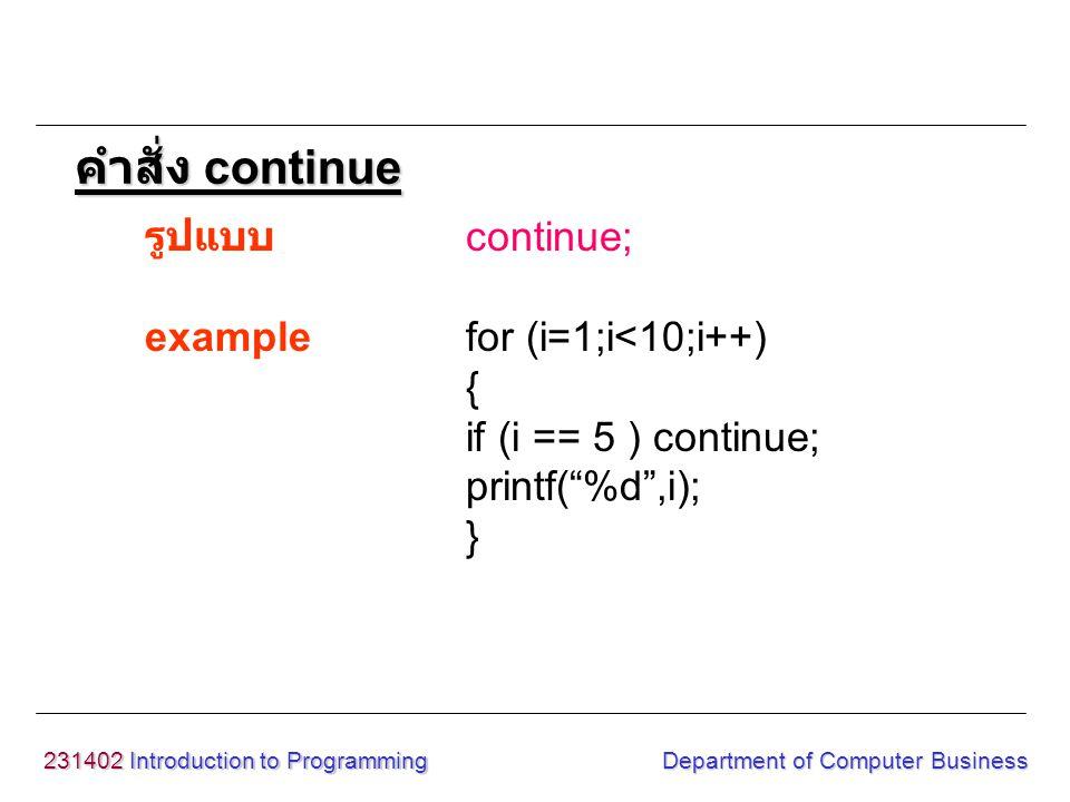 231402 Introduction to Programming Department of Computer Business รูปแบบ continue; examplefor (i=1;i<10;i++) { if (i == 5 ) continue; printf( %d ,i); } คำสั่ง continue