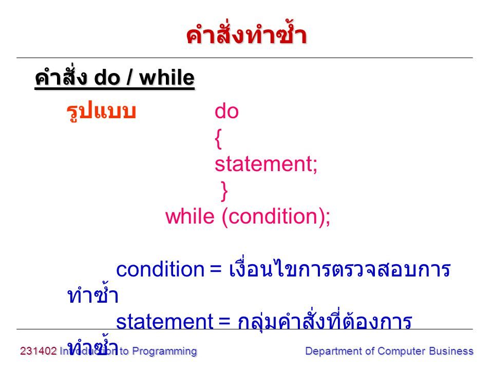 231402 Introduction to Programming Department of Computer Business รูปแบบ do { statement; } while (condition); condition = เงื่อนไขการตรวจสอบการ ทำซ้ำ