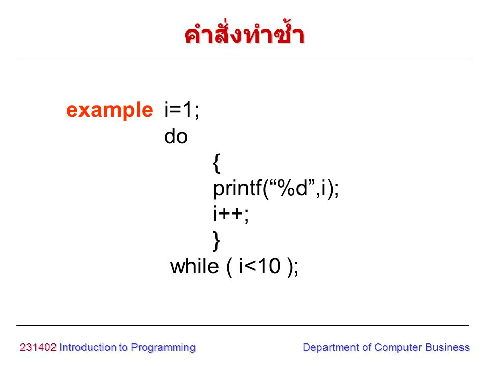 231402 Introduction to Programming Department of Computer Business examplei=1; do { printf( %d ,i); i++; } while ( i<10 ); คำสั่งทำซ้ำ