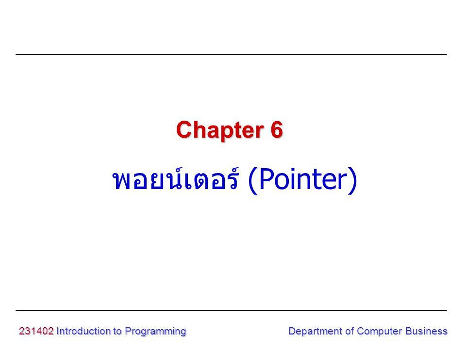 231402 Introduction to Programming Department of Computer Business เป็นตัวแปรชนิดหนึ่ง ที่ทำหน้าที่ในการเก็บ ตำแหน่งที่อยู่ (Address) ของตัวแปรหรือข้อมูลที่มีอยู่ในหน่วยความจำ โดยที่ ตัวมันเองไม่ได้เก็บข้อ มูลเพียงแต่ชี้ไปยังที่เก็บข้อมูลอีกทีหนึ่ง ทำให้การ ทำงานของโปรแกรม กระชับขึ้น พอยน์เตอร์