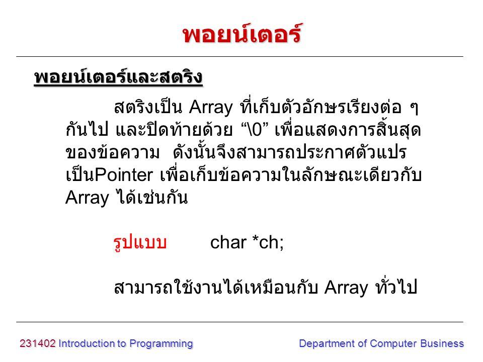 "231402 Introduction to Programming Department of Computer Business สตริงเป็น Array ที่เก็บตัวอักษรเรียงต่อ ๆ กันไป และปิดท้ายด้วย ""\0"" เพื่อแสดงการสิ้"