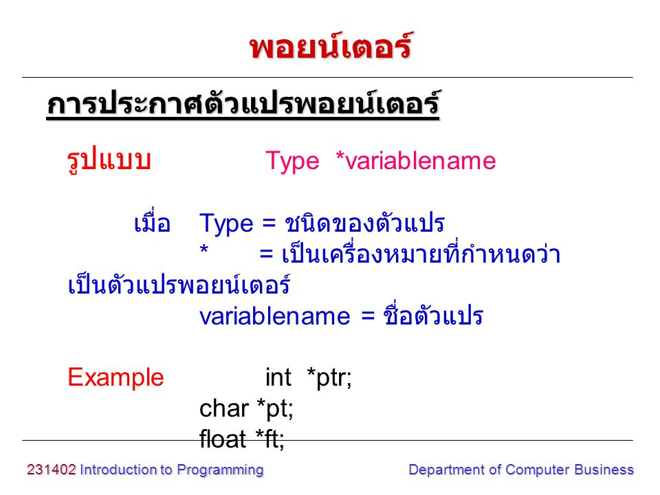 231402 Introduction to Programming Department of Computer Business รูปแบบ Type *variablename เมื่อ Type = ชนิดของตัวแปร * = เป็นเครื่องหมายที่กำหนดว่า