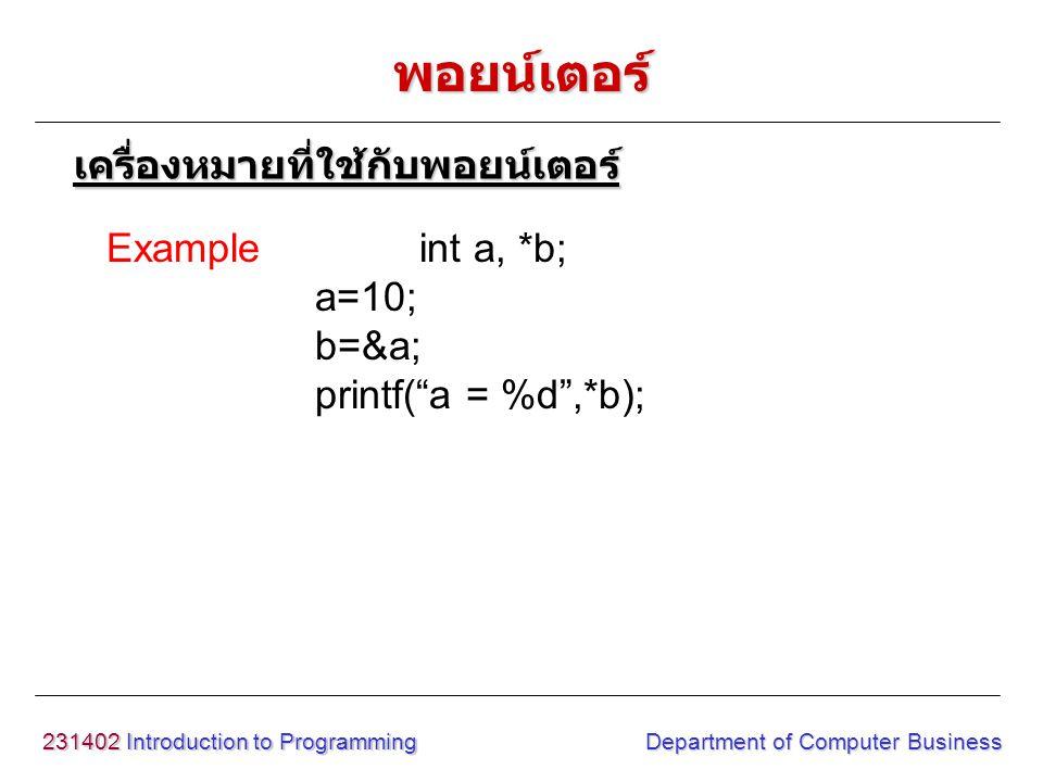 "231402 Introduction to Programming Department of Computer Business Exampleint a, *b; a=10; b=&a; printf(""a = %d"",*b); พอยน์เตอร์ เครื่องหมายที่ใช้กับพ"