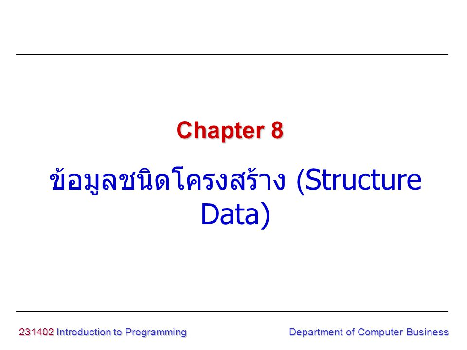 231402 Introduction to Programming Department of Computer Business ข้อมูลชนิดโครงสร้าง (Structure Data) Example #include void display(int id,int age); void main() { struct history{ int id; char name[20]; int age; }student; printf( Enter id,name,age : ); scanf( %d ,&student.
