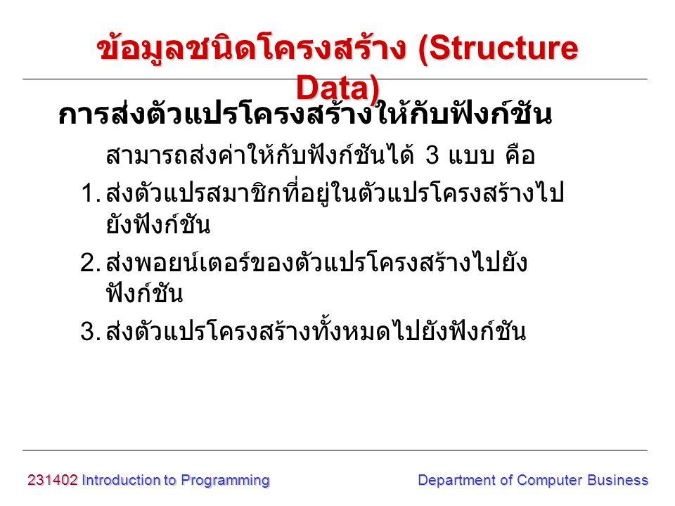 231402 Introduction to Programming Department of Computer Business สามารถส่งค่าให้กับฟังก์ชันได้ 3 แบบ คือ 1. ส่งตัวแปรสมาชิกที่อยู่ในตัวแปรโครงสร้างไ