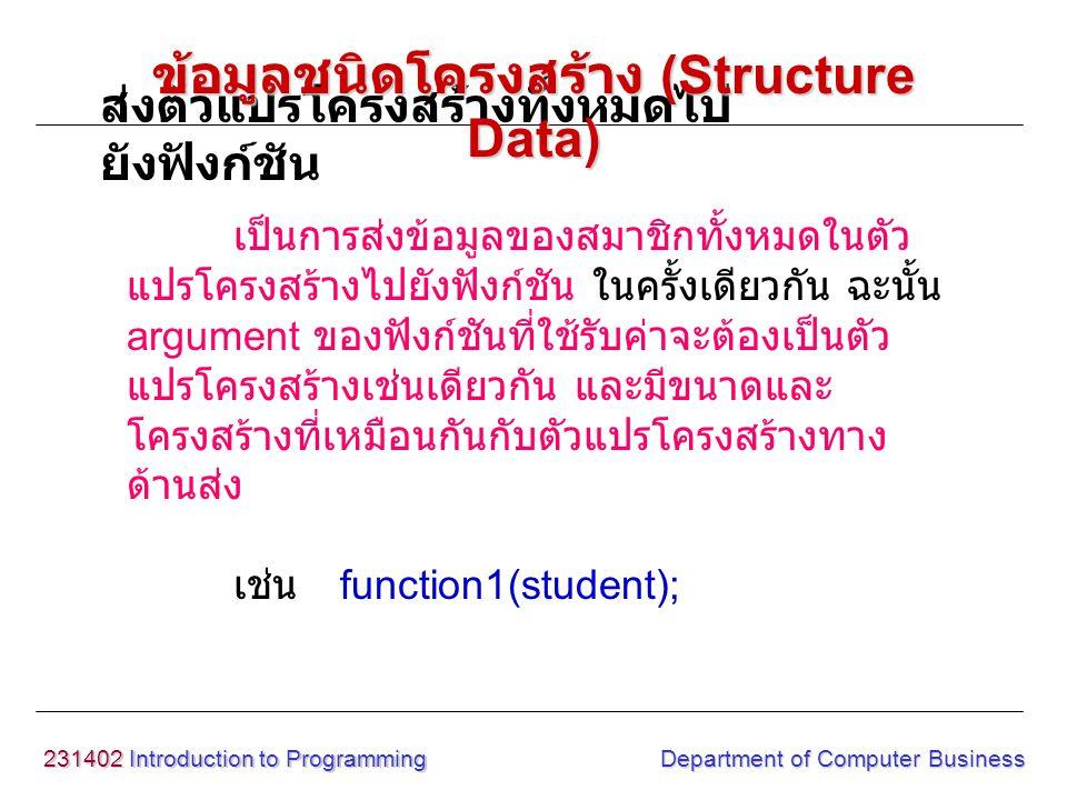 231402 Introduction to Programming Department of Computer Business เป็นการส่งข้อมูลของสมาชิกทั้งหมดในตัว แปรโครงสร้างไปยังฟังก์ชัน ในครั้งเดียวกัน ฉะน