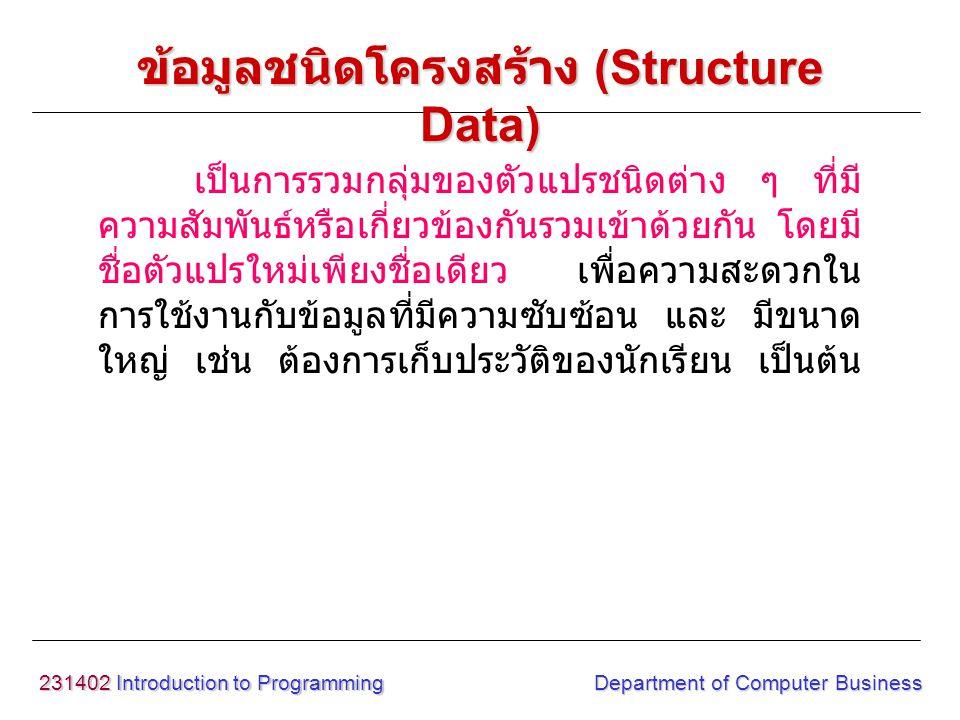 231402 Introduction to Programming Department of Computer Business เป็นการรวมกลุ่มของตัวแปรชนิดต่าง ๆ ที่มี ความสัมพันธ์หรือเกี่ยวข้องกันรวมเข้าด้วยกั