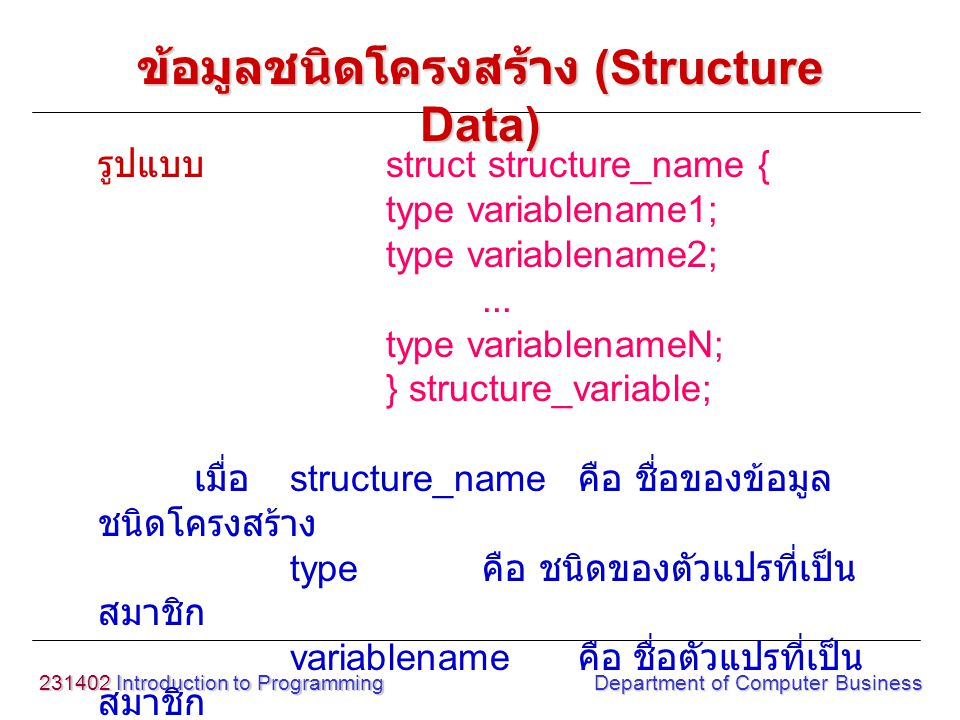 231402 Introduction to Programming Department of Computer Business รูปแบบ struct structure_name { type variablename1; type variablename2;... type vari