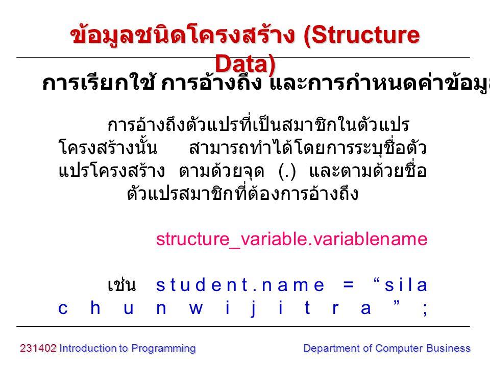 231402 Introduction to Programming Department of Computer Business การอ้างถึงตัวแปรที่เป็นสมาชิกในตัวแปร โครงสร้างนั้น สามารถทำได้โดยการระบุชื่อตัว แป