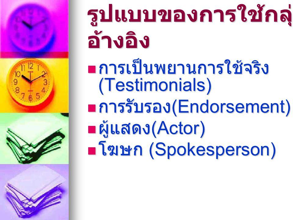 รูปแบบของการใช้กลุ่ม อ้างอิง  การเป็นพยานการใช้จริง (Testimonials)  การรับรอง (Endorsement)  ผู้แสดง (Actor)  โฆษก (Spokesperson)