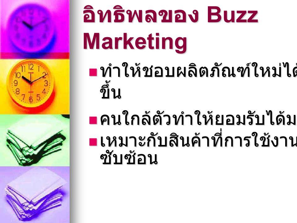 อิทธิพลของ Buzz Marketing  ทำให้ชอบผลิตภัณฑ์ใหม่ได้ง่าย ขึ้น  คนใกล้ตัวทำให้ยอมรับได้มากกว่า  เหมาะกับสินค้าที่การใช้งาน ซับซ้อน