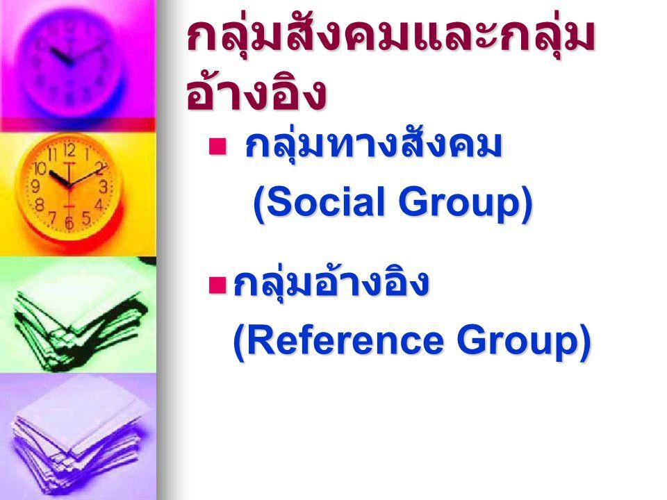 กลุ่มสังคมและกลุ่ม อ้างอิง  กลุ่มทางสังคม (Social Group) (Social Group)  กลุ่มอ้างอิง (Reference Group)
