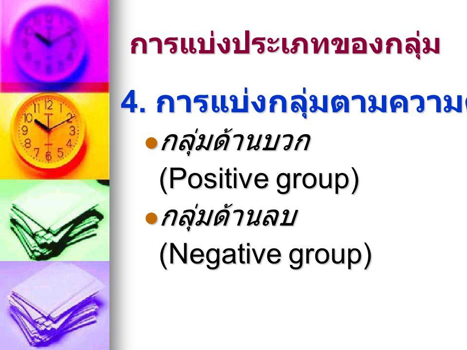 การแบ่งประเภทของกลุ่ม 4. การแบ่งกลุ่มตามความดึงดูด  กลุ่มด้านบวก (Positive group)  กลุ่มด้านลบ (Negative group)