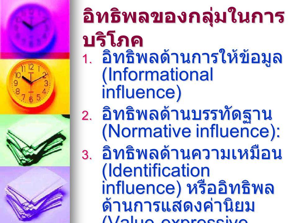 อิทธิพลของกลุ่มในการ บริโภค  อิทธิพลด้านการให้ข้อมูล (Informational influence)  อิทธิพลด้านบรรทัดฐาน (Normative influence):  อิทธิพลด้านความเหมื