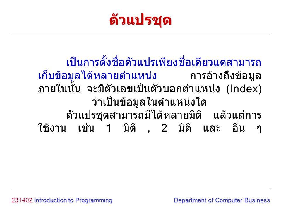 231402 Introduction to Programming Department of Computer Business เป็นการตั้งชื่อตัวแปรเพียงชื่อเดียวแต่สามารถ เก็บข้อมูลได้หลายตำแหน่ง การอ้างถึงข้อ