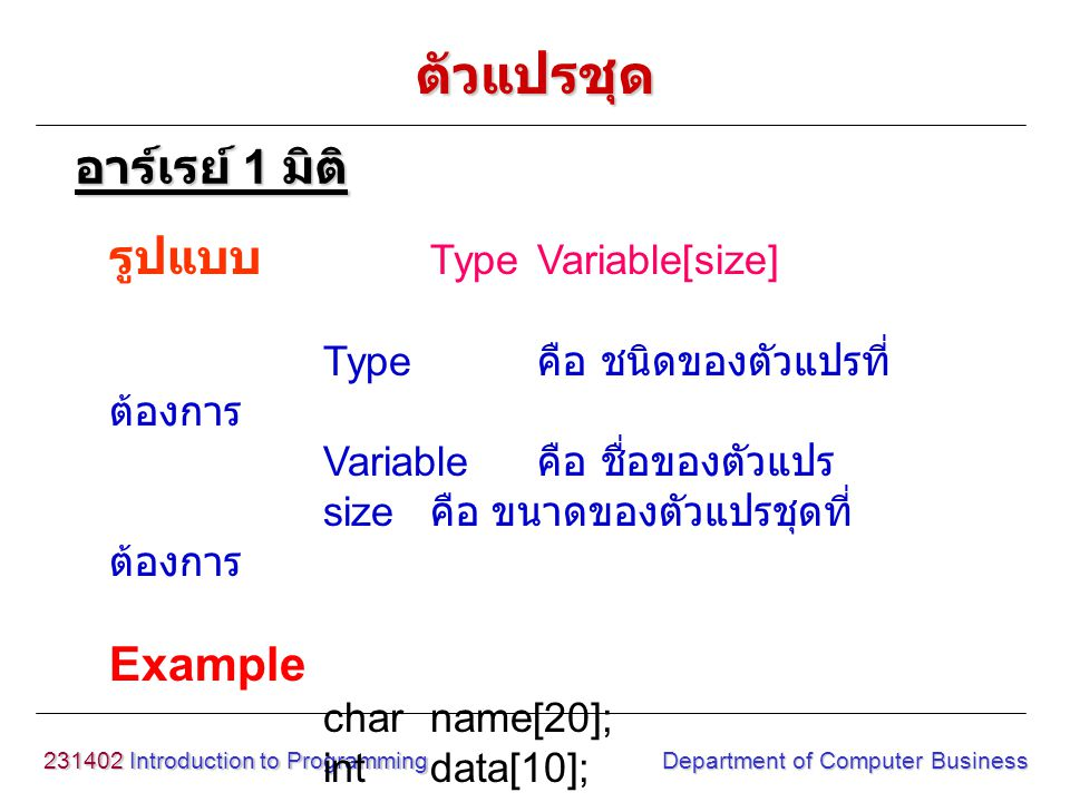 231402 Introduction to Programming Department of Computer Business รูปแบบ Type Variable[size] Type คือ ชนิดของตัวแปรที่ ต้องการ Variable คือ ชื่อของตั