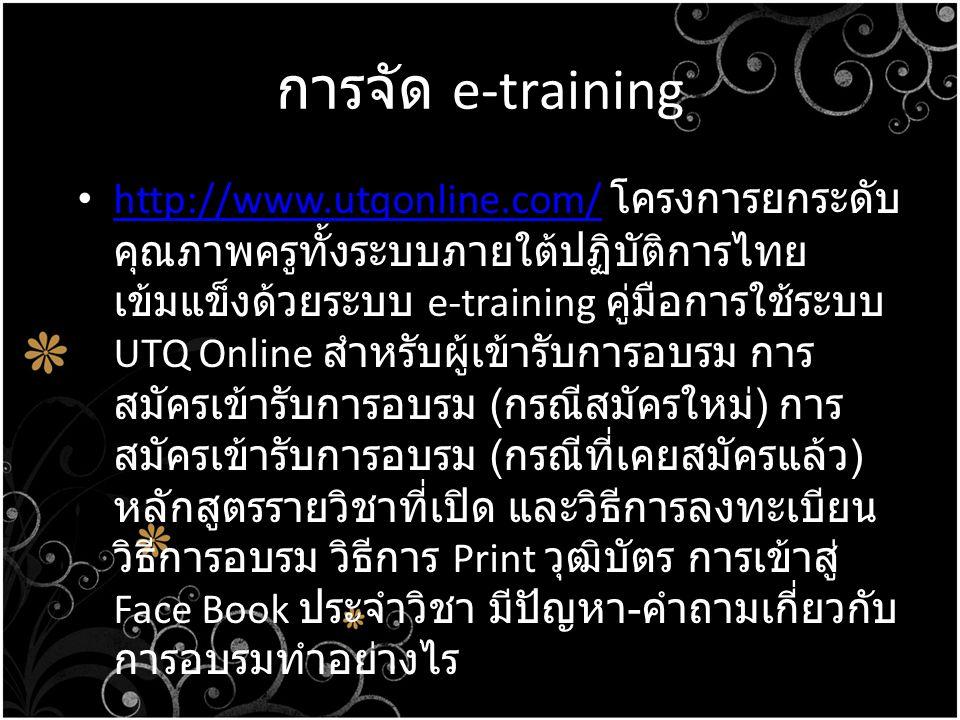 การจัด e-training • http://www.utqonline.com/ โครงการยกระดับ คุณภาพครูทั้งระบบภายใต้ปฏิบัติการไทย เข้มแข็งด้วยระบบ e-training คู่มือการใช้ระบบ UTQ Onl
