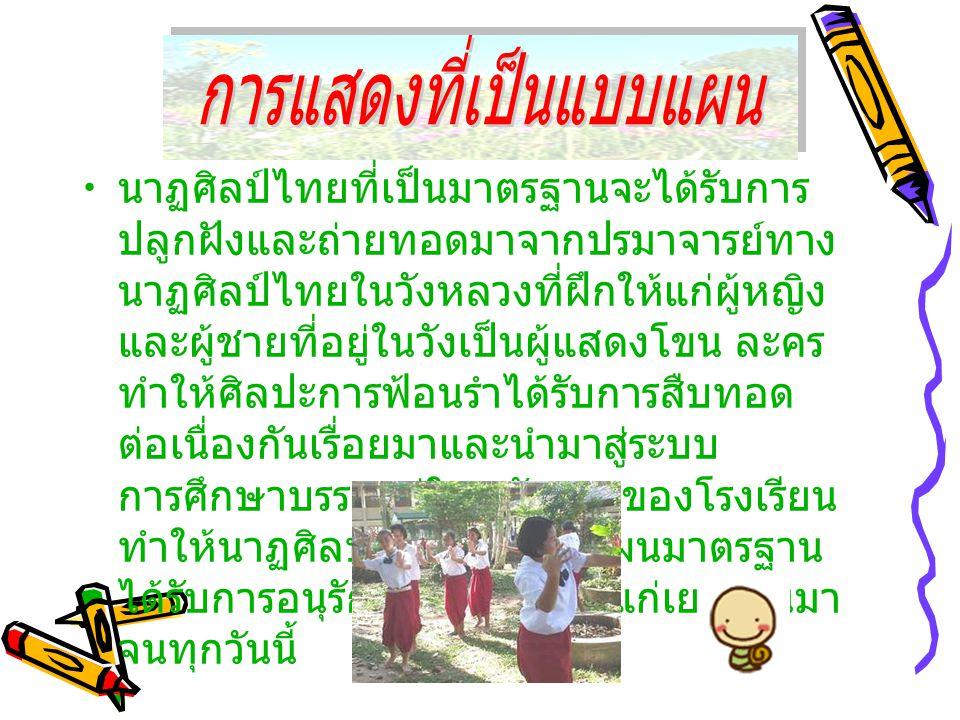 • นาฏศิลป์ไทยที่เป็นมาตรฐานจะได้รับการ ปลูกฝังและถ่ายทอดมาจากปรมาจารย์ทาง นาฏศิลป์ไทยในวังหลวงที่ฝึกให้แก่ผู้หญิง และผู้ชายที่อยู่ในวังเป็นผู้แสดงโขน