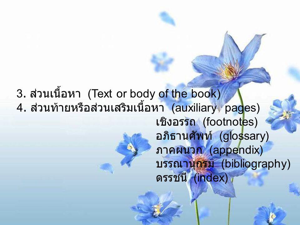 3. ส่วนเนื้อหา (Text or body of the book) 4. ส่วนท้ายหรือส่วนเสริมเนื้อหา (auxiliary pages) เชิงอรรถ (footnotes) อภิธานศัพท์ (glossary) ภาคผนวก (appen