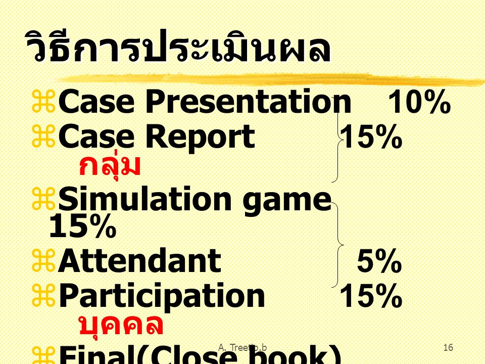 A. Treetip.b16 วิธีการประเมินผล  Case Presentation 10%  Case Report 15% กลุ่ม  Simulation game 15%  Attendant 5%  Participation 15% บุคคล  Final