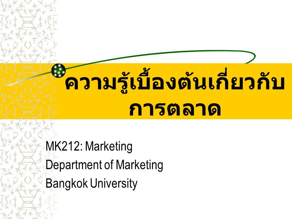 ความรู้เบื้องต้นเกี่ยวกับ การตลาด MK212: Marketing Department of Marketing Bangkok University