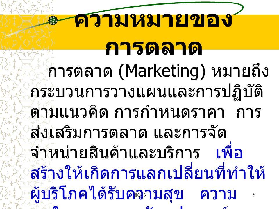 MK2125 ความหมายของ การตลาด การตลาด (Marketing) หมายถึง กระบวนการวางแผนและการปฏิบัติ ตามแนวคิด การกำหนดราคา การ ส่งเสริมการตลาด และการจัด จำหน่ายสินค้า