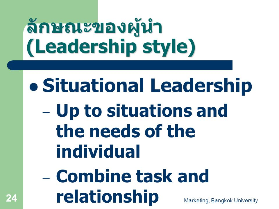Marketing, Bangkok University 24  Situational Leadership – Up to situations and the needs of the individual – Combine task and relationship ลักษณะของ