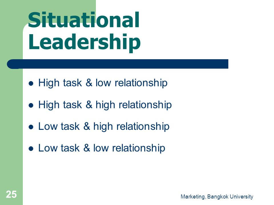 Marketing, Bangkok University 25 Situational Leadership  High task & low relationship  High task & high relationship  Low task & high relationship