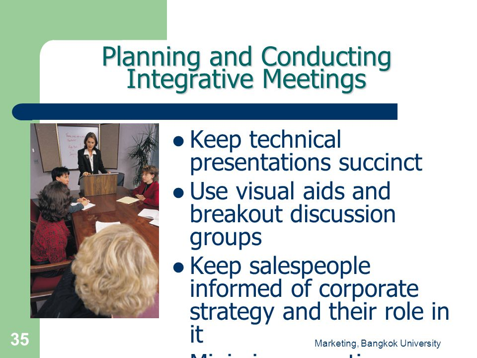 Marketing, Bangkok University 35 Planning and Conducting Integrative Meetings  Keep technical presentations succinct  Use visual aids and breakout d