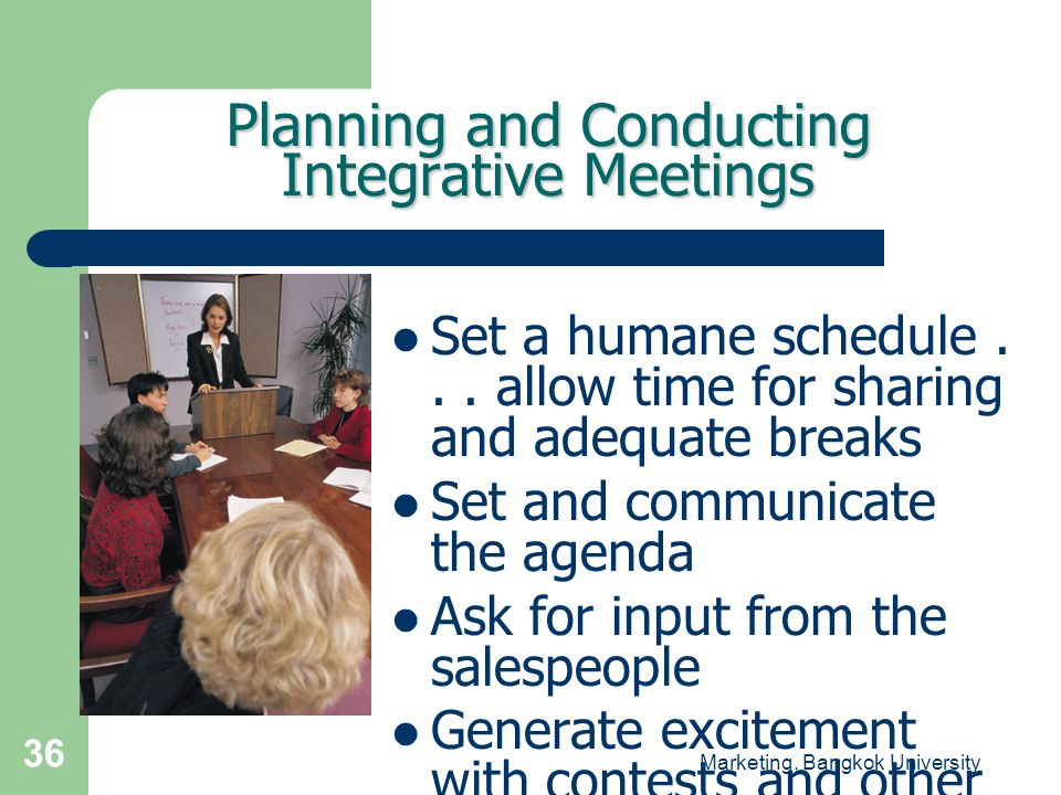 Marketing, Bangkok University 36 Planning and Conducting Integrative Meetings  Set a humane schedule... allow time for sharing and adequate breaks 