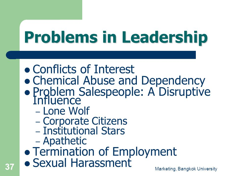 Marketing, Bangkok University 37 Problems in Leadership  Conflicts of Interest  Chemical Abuse and Dependency  Problem Salespeople: A Disruptive In
