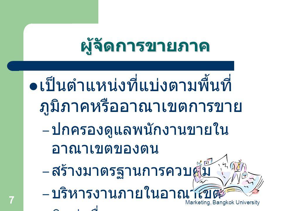 Marketing, Bangkok University 8  ผู้จัดการ แผนกขาย – ดูแลพนักงาน ขาย – อาจแบ่งตาม ผลิตภัณฑ์เพื่อ ดูแลพนักงาน ขายในแต่ละ ผลิตภัณฑ์ก็ได้  หัวหน้าหน่วย ขาย – ควบคุมและ ดูแลพร้อมทั้ง ให้คำปรึกษา แก่พนักงาน ขาย – ติดต่อสื่อสาร ตำแหน่งงานของฝ่าย บริหารงานขาย