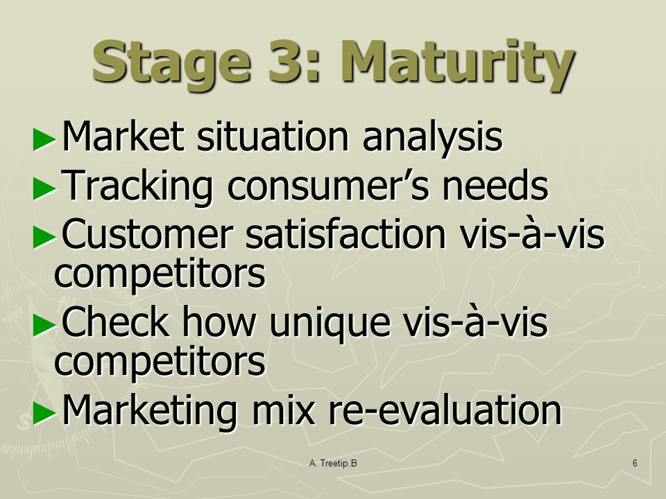A. Treetip.B6 Stage 3: Maturity ► Market situation analysis ► Tracking consumer's needs ► Customer satisfaction vis-à-vis competitors ► Check how uniq