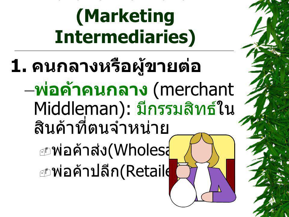 คนกลางทางการตลาด (Marketing Intermediaries) 1. คนกลางหรือผู้ขายต่อ – พ่อค้าคนกลาง (merchant Middleman): มีกรรมสิทธ์ใน สินค้าที่ตนจำหน่าย  พ่อค้าส่ง (