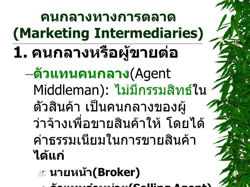คนกลางทางการตลาด (Marketing Intermediaries) 1. คนกลางหรือผู้ขายต่อ – ตัวแทนคนกลาง (Agent Middleman): ไม่มีกรรมสิทธ์ใน ตัวสินค้า เป็นคนกลางของผู้ ว่าจ้