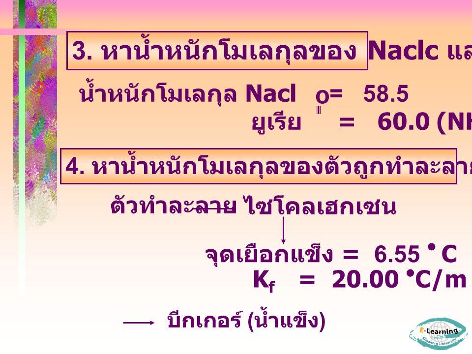 3. หาน้ำหนักโมเลกุลของ Naclc และ ยูเรีย น้ำหนักโมเลกุล Nacl = 58.5 ยูเรีย = 60.0 (NH 2 CNH 2 ) O 4. หาน้ำหนักโมเลกุลของตัวถูกทำละลายในสารละลายตัวอย่าง