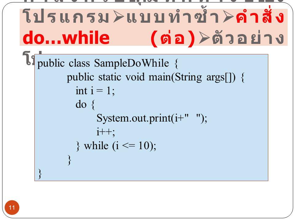 คำสั่งควบคุมทิศทางของ โปรแกรม  แบบทำซ้ำ  คำสั่ง do…while ( ต่อ )  ตัวอย่าง โปรแกรม 11 public class SampleDoWhile { public static void main(String a