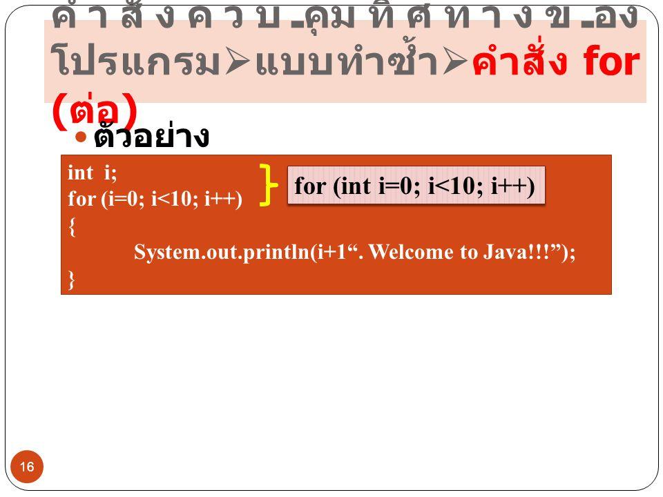 """คำสั่งควบคุมทิศทางของ โปรแกรม  แบบทำซ้ำ  คำสั่ง for ( ต่อ ) 16  ตัวอย่าง int i; for (i=0; i<10; i++) { System.out.println(i+1"""". Welcome to Java!!!"""""""
