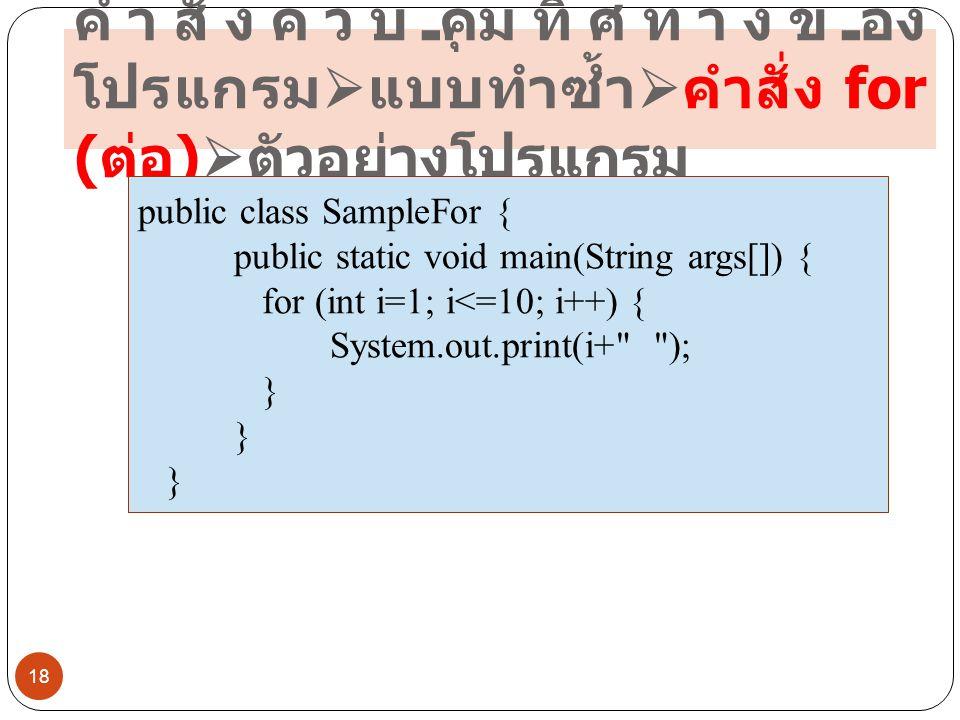 คำสั่งควบคุมทิศทางของ โปรแกรม  แบบทำซ้ำ  คำสั่ง for ( ต่อ )  ตัวอย่างโปรแกรม 18 public class SampleFor { public static void main(String args[]) { f