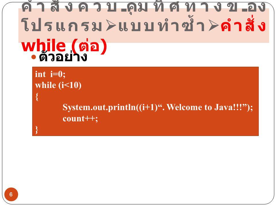 คำสั่งควบคุมทิศทางของ โปรแกรม  แบบทำซ้ำ  คำสั่ง while ( ต่อ )  ตัวอย่างโปรแกรม 7 public class SampleWhile { public static void main(String args[]) { int i = 1; while(i <= 10) { System.out.print(i+ ); i++; }