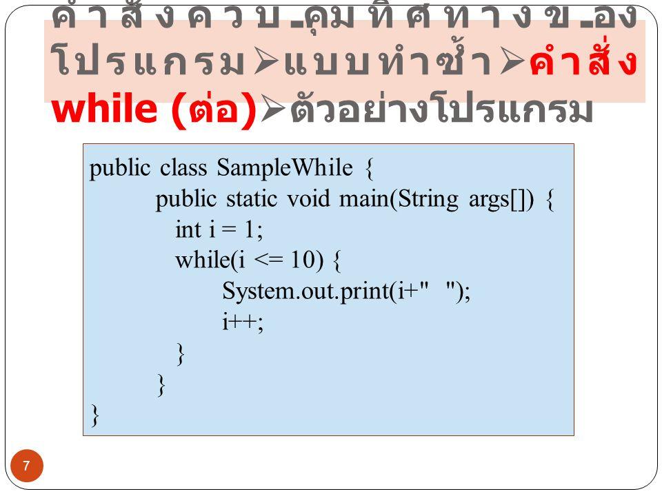 คำสั่งควบคุมทิศทางของ โปรแกรม  แบบทำซ้ำ  คำสั่ง for ( ต่อ )  ตัวอย่างโปรแกรม 18 public class SampleFor { public static void main(String args[]) { for (int i=1; i<=10; i++) { System.out.print(i+ ); }