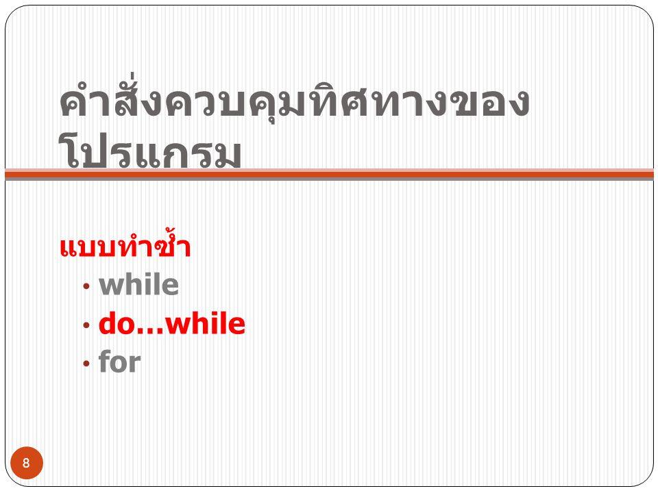 คำสั่งควบคุมทิศทางของ โปรแกรม แบบทำซ้ำ • while • do…while • for 8