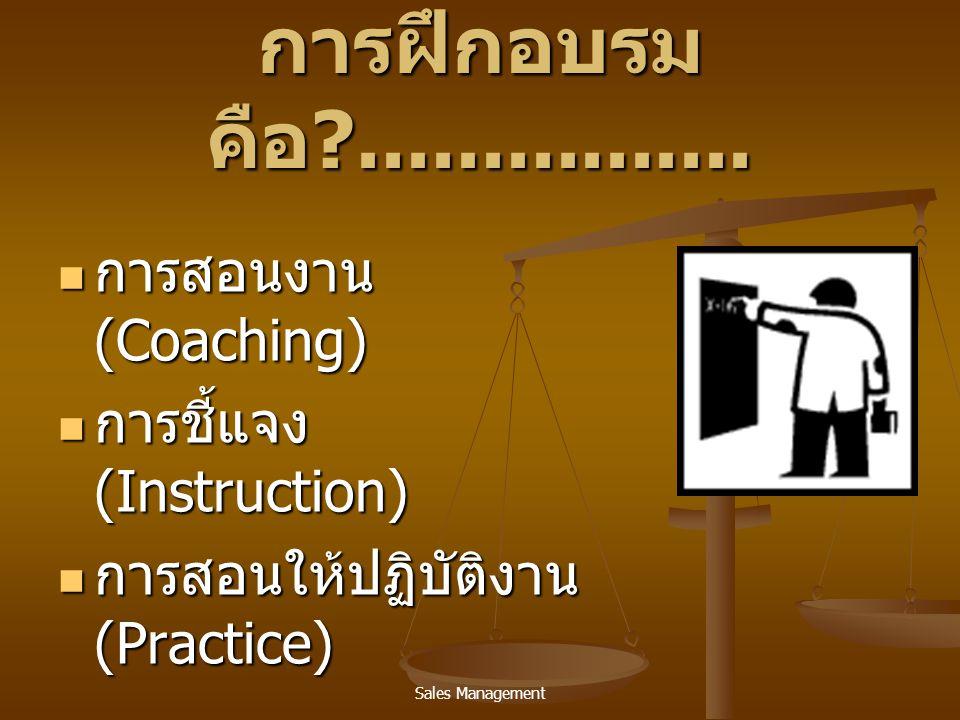Sales Management การฝึกอบรม คือ ?................  การสอนงาน (Coaching)  การชี้แจง (Instruction)  การสอนให้ปฏิบัติงาน (Practice)