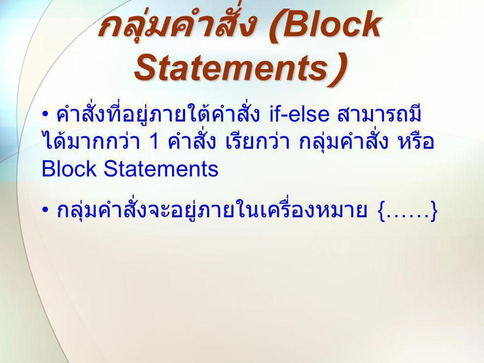 กลุ่มคำสั่ง (Block Statements) • คำสั่งที่อยู่ภายใต้คำสั่ง if-else สามารถมี ได้มากกว่า 1 คำสั่ง เรียกว่า กลุ่มคำสั่ง หรือ Block Statements • กลุ่มคำสั