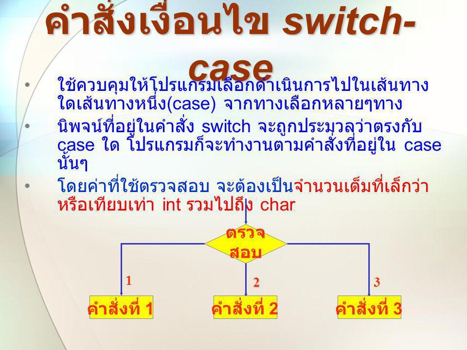 คำสั่งเงื่อนไข switch- case • ใช้ควบคุมให้โปรแกรมเลือกดำเนินการไปในเส้นทาง ใดเส้นทางหนึ่ง (case) จากทางเลือกหลายๆทาง • นิพจน์ที่อยู่ในคำสั่ง switch จะ