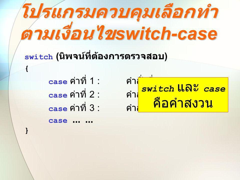 โปรแกรมควบคุมเลือกทำ ตามเงื่อนไข switch-case switch ( นิพจน์ที่ต้องการตรวจสอบ ) { case ค่าที่ 1 : คำสั่งที่ 1; case ค่าที่ 2 : คำสั่งที่ 2; case ค่าที